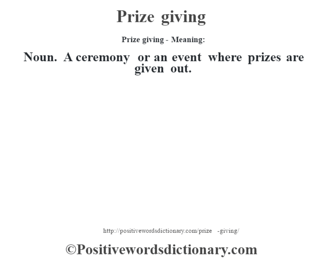 Prize giving- Meaning: Noun. A ceremony or an event where prizes are given out.