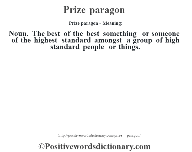 Prize paragon- Meaning: Noun. The best of the best something or someone of the highest standard amongst a group of high standard people or things.