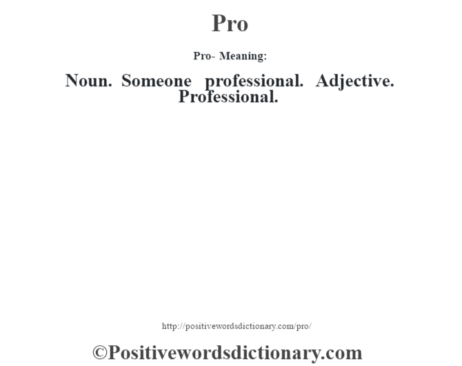 Pro- Meaning: Noun. Someone professional. Adjective. Professional.