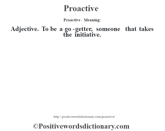 Proactive- Meaning: Adjective. To be a go-getter, someone that takes the initiative.