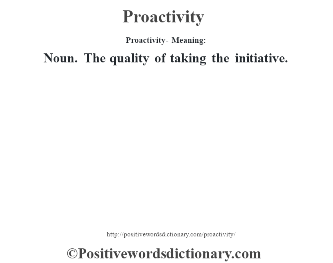 Proactivity- Meaning: Noun. The quality of taking the initiative.