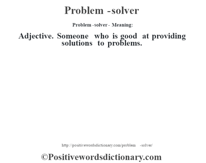Problem-solver- Meaning: Adjective. Someone who is good at providing solutions to problems.