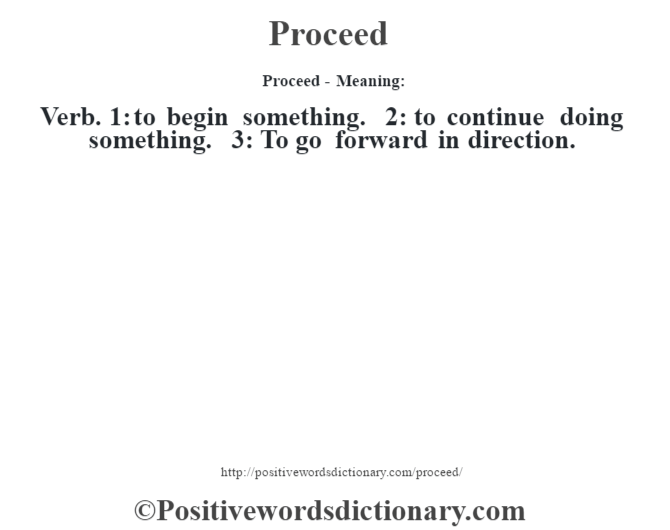 Proceed- Meaning: Verb. 1: to begin something. 2: to continue doing something. 3: To go forward in direction.