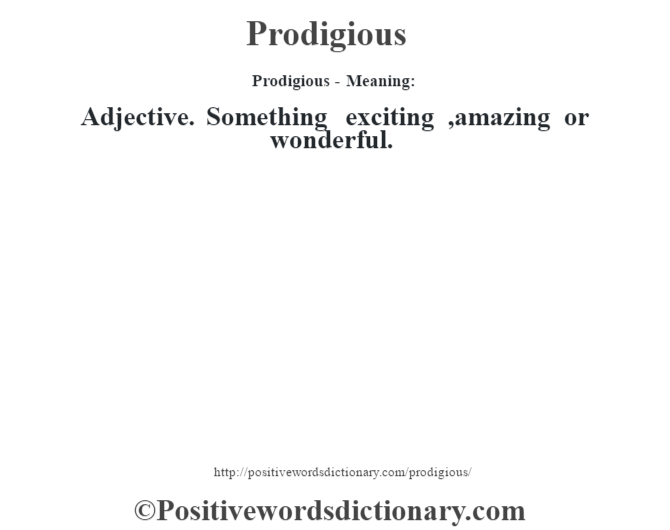 Prodigious- Meaning: Adjective. Something exciting ,amazing or wonderful.