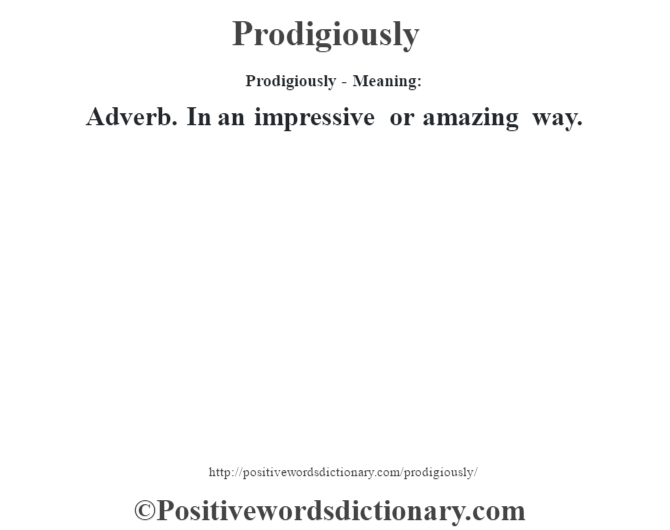 Prodigiously- Meaning: Adverb. In an impressive or amazing way.