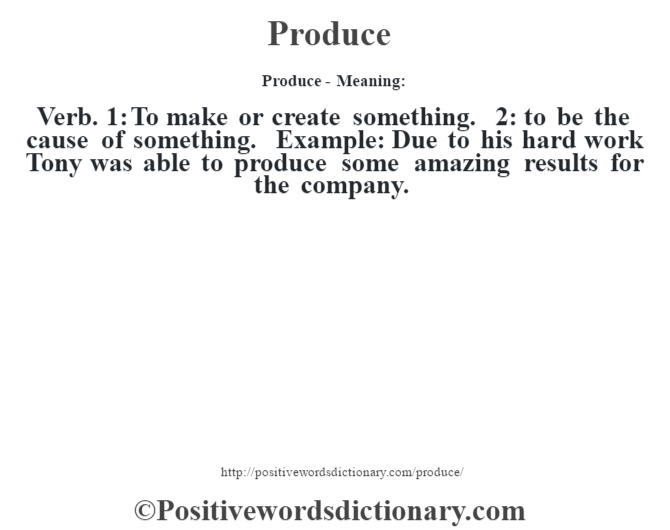 Produce- Meaning: Verb. 1: To make or create something. 2: to be the cause of something. Example: Due to his hard work Tony was able to produce some amazing results for the company.