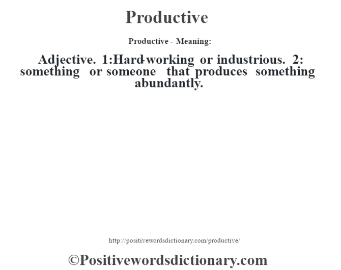 Productive- Meaning: Adjective. 1:Hard-working or industrious. 2: something or someone that produces something abundantly.