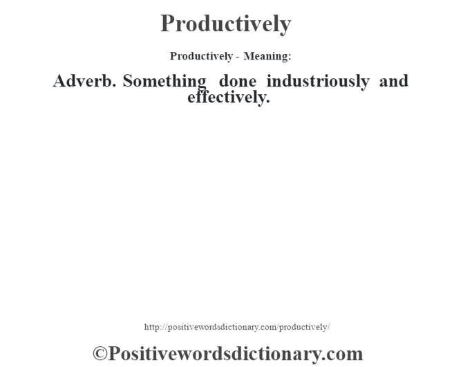 Productively- Meaning: Adverb. Something done industriously and effectively.