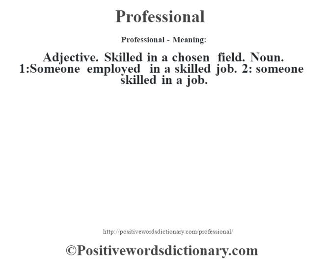 Professional- Meaning: Adjective. Skilled in a chosen field. Noun. 1:Someone employed in a skilled job. 2: someone skilled in a job.