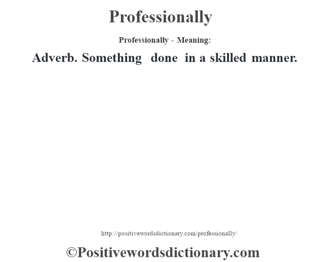 Professionally- Meaning: Adverb. Something done in a skilled manner.