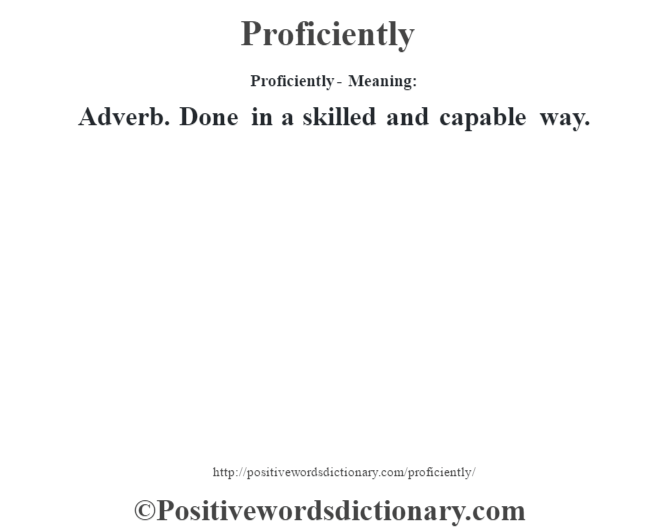 Proficiently- Meaning: Adverb. Done in a skilled and capable way.