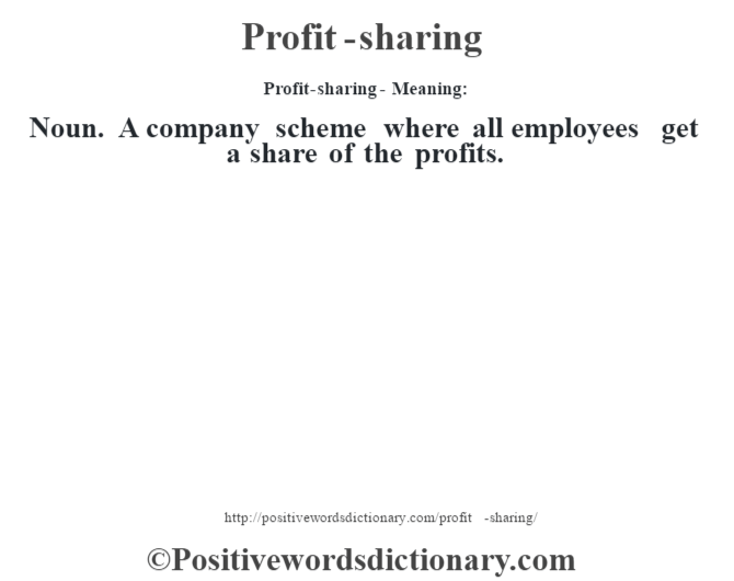Profit-sharing- Meaning: Noun. A company scheme where all employees get a share of the profits.
