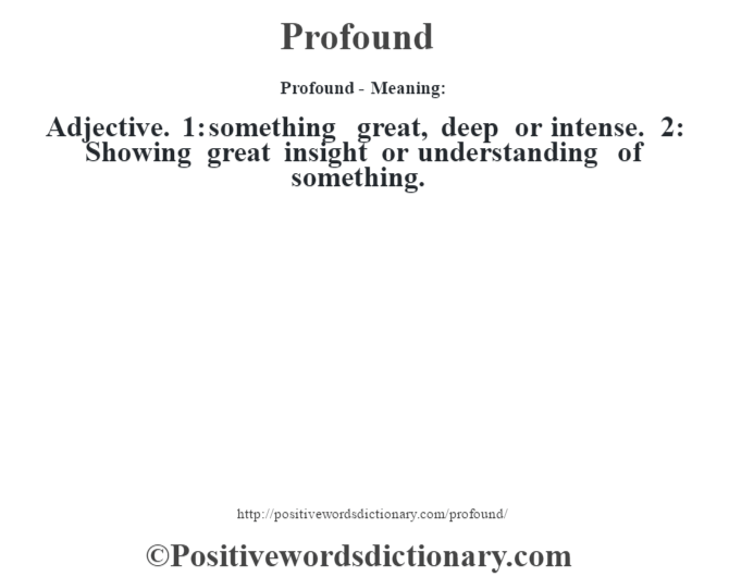 Profound- Meaning: Adjective. 1: something great, deep or intense. 2: Showing great insight or understanding of something.