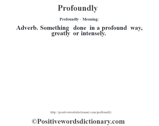 Profoundly- Meaning: Adverb. Something done in a profound way, greatly or intensely.