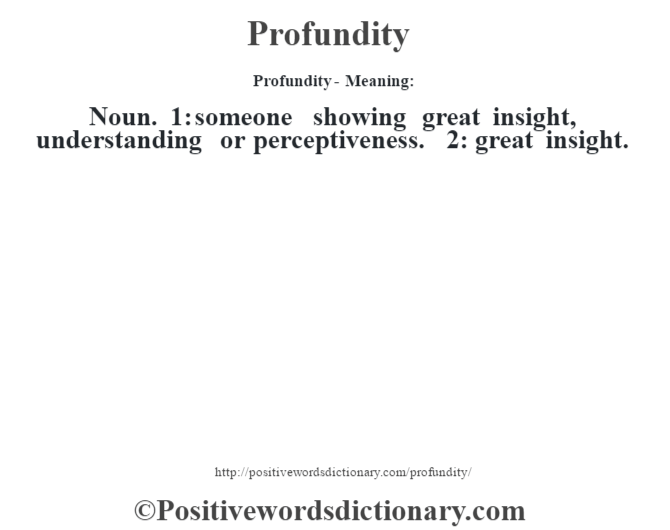 Profundity- Meaning: Noun. 1: someone showing great insight, understanding or perceptiveness. 2: great insight.