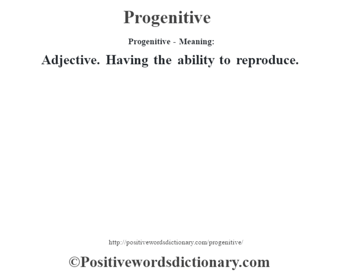 Progenitive- Meaning: Adjective. Having the ability to reproduce.