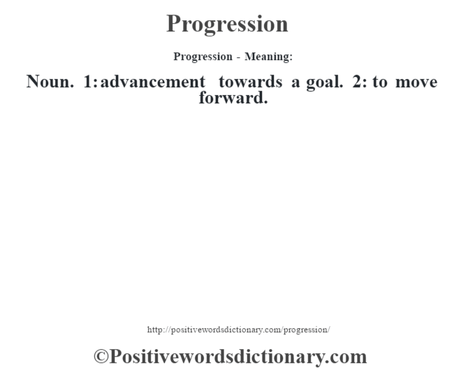 Progression- Meaning: Noun. 1: advancement towards a goal. 2: to move forward.
