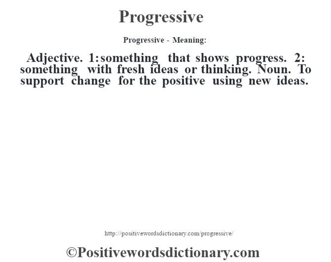 Progressive- Meaning: Adjective. 1: something that shows progress. 2: something with fresh ideas or thinking. Noun. To support change for the positive using new ideas.
