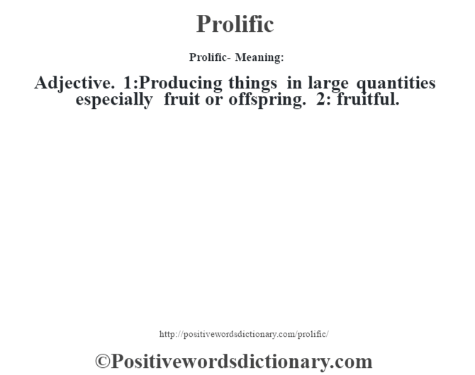 Prolific- Meaning: Adjective. 1:Producing things in large quantities especially fruit or offspring. 2: fruitful.