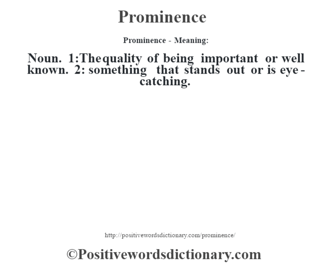 Prominence- Meaning: Noun. 1:The quality of being important or well known. 2: something that stands out or is eye-catching.