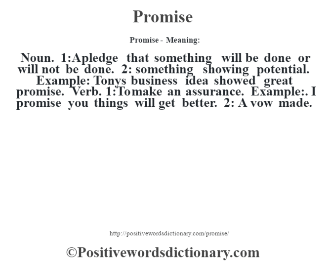 Promise- Meaning: Noun. 1:A pledge that something will be done or will not be done. 2: something showing potential. Example: Tony's business idea showed great promise. Verb. 1:To make an assurance. Example:. I promise you things will get better. 2: A vow made.