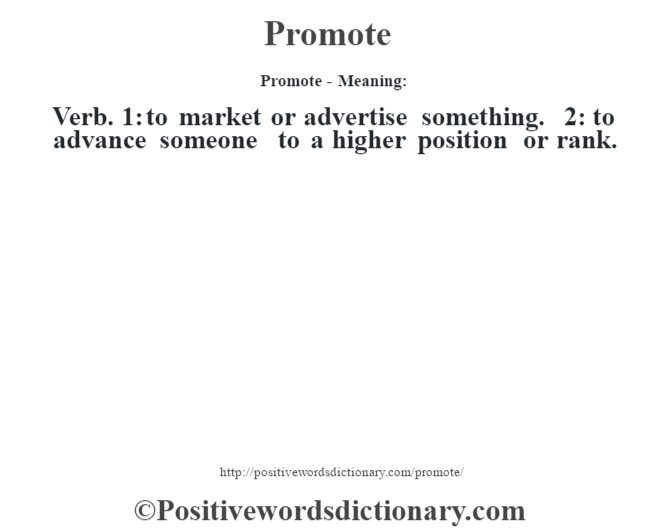 Promote- Meaning: Verb. 1: to market or advertise something. 2: to advance someone to a higher position or rank.