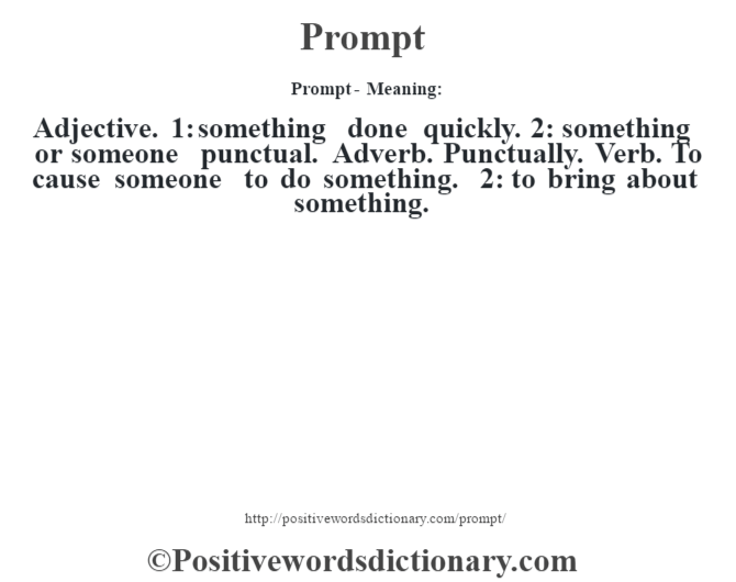 Prompt- Meaning: Adjective. 1: something done quickly. 2: something or someone punctual. Adverb. Punctually. Verb. To cause someone to do something. 2: to bring about something.
