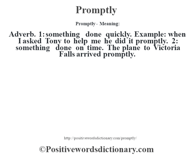 Promptly- Meaning: Adverb. 1: something done quickly. Example: when I asked Tony to help me he did it promptly. 2: something done on time. The plane to Victoria Falls arrived promptly.