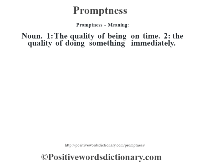 Promptness- Meaning: Noun. 1: The quality of being on time. 2: the quality of doing something immediately.