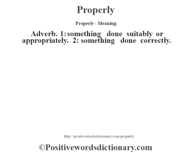 Properly- Meaning: Adverb. 1: something done suitably or appropriately. 2: something done correctly.