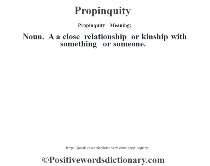 Propinquity- Meaning: Noun. A a close relationship or kinship with something or someone.
