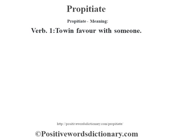 Propitiate- Meaning: Verb. 1:To win favour with someone.