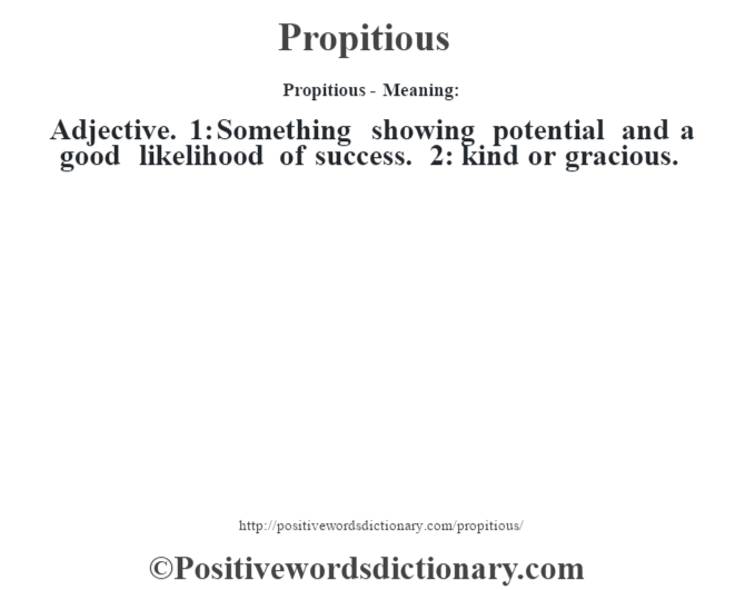 Propitious- Meaning: Adjective. 1: Something showing potential and a good likelihood of success. 2: kind or gracious.