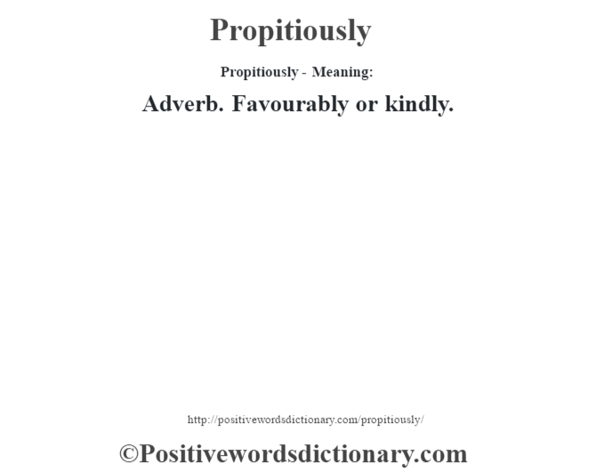 Propitiously- Meaning: Adverb. Favourably or kindly.