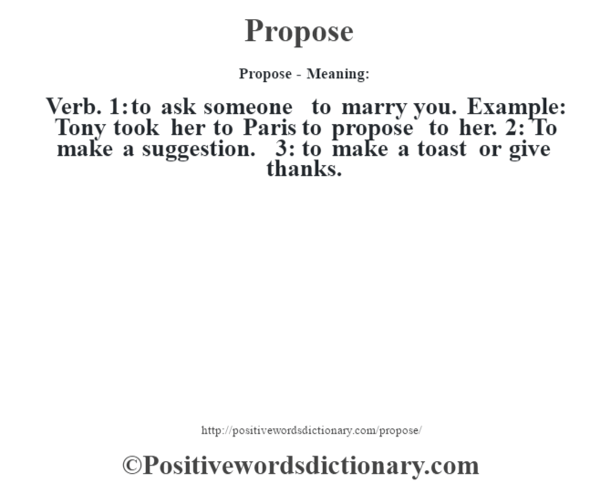 Propose- Meaning: Verb. 1: to ask someone to marry you. Example: Tony took her to Paris to propose to her. 2: To make a suggestion. 3: to make a toast or give thanks.