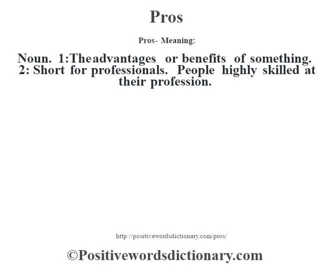 Pros- Meaning: Noun. 1:The advantages or benefits of something. 2: Short for professionals. People highly skilled at their profession.