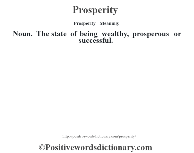 Prosperity- Meaning: Noun. The state of being wealthy, prosperous or successful.