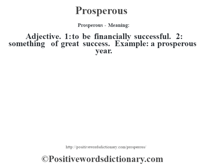 Prosperous- Meaning: Adjective. 1: to be financially successful. 2: something of great success. Example: a prosperous year.