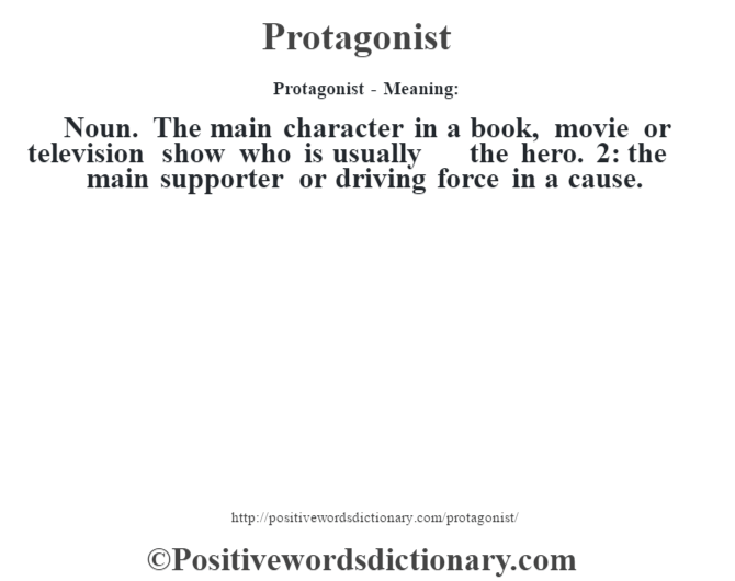 Protagonist- Meaning: Noun. The main character in a book, movie or television show who is usually the hero. 2: the main supporter or driving force in a cause.