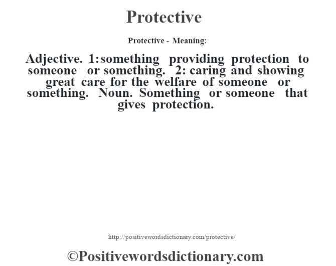 Protective- Meaning: Adjective. 1: something providing protection to someone or something. 2: caring and showing great care for the welfare of someone or something. Noun. Something or someone that gives protection.