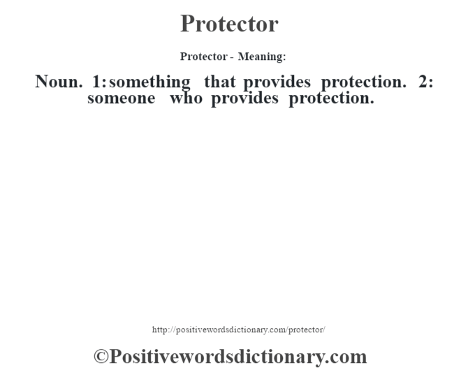 Protector- Meaning: Noun. 1: something that provides protection. 2: someone who provides protection.