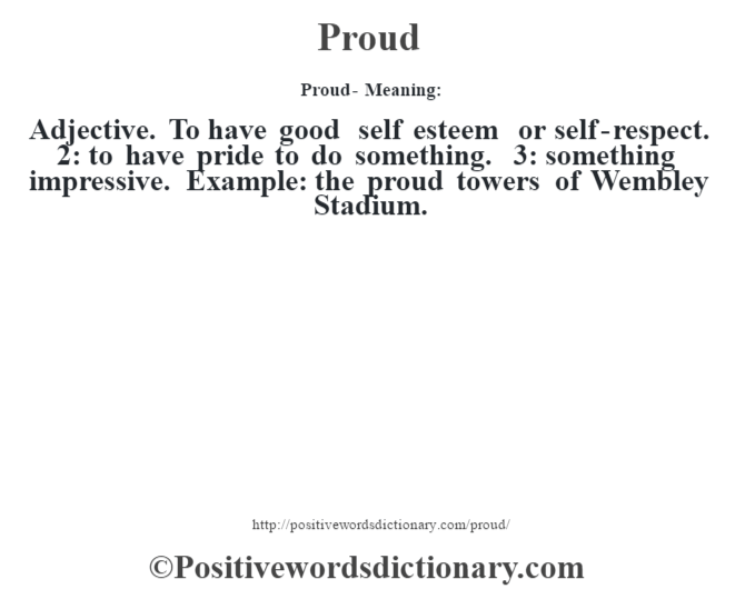Proud- Meaning: Adjective. To have good self esteem or self-respect. 2: to have pride to do something. 3: something impressive. Example: the proud towers of Wembley Stadium.