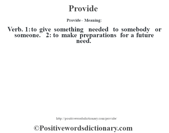 Provide- Meaning: Verb. 1: to give something needed  to somebody or someone. 2: to make preparations for a future need.