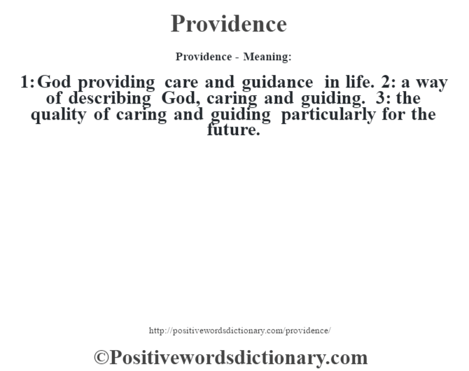 Providence- Meaning: 1: God providing care and guidance in life. 2: a way of describing God, caring and guiding. 3: the quality of caring and guiding particularly for the future.