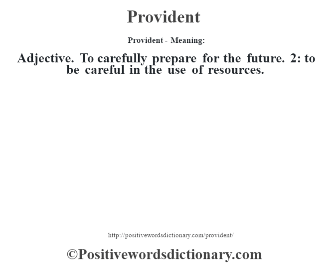 Provident- Meaning: Adjective. To carefully prepare for the future. 2: to be careful in the use of resources.