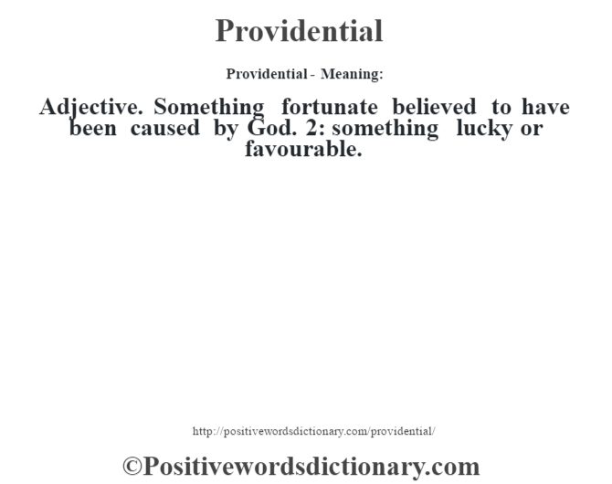 Providential- Meaning: Adjective. Something fortunate believed to have been caused by God. 2: something lucky or favourable.