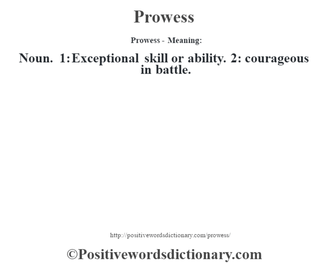 Prowess- Meaning: Noun. 1: Exceptional skill or ability. 2: courageous in battle.