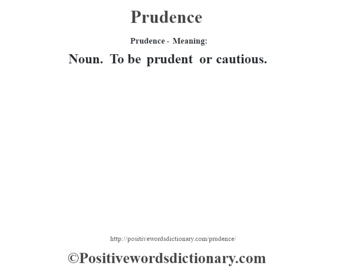Prudence- Meaning: Noun. To be prudent or cautious.