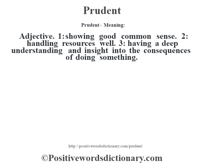 Prudent- Meaning: Adjective. 1: showing good common sense. 2: handling resources well. 3: having a deep understanding and insight into the consequences of doing something.