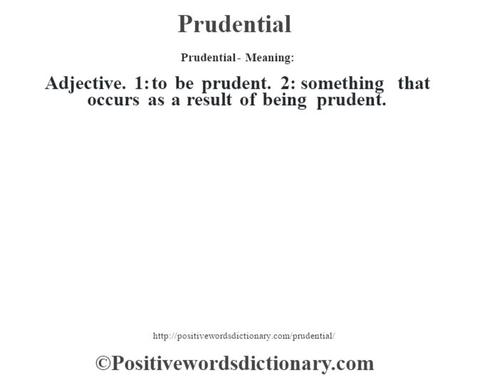 Prudential- Meaning: Adjective. 1: to be prudent. 2: something that occurs as a result of being prudent.
